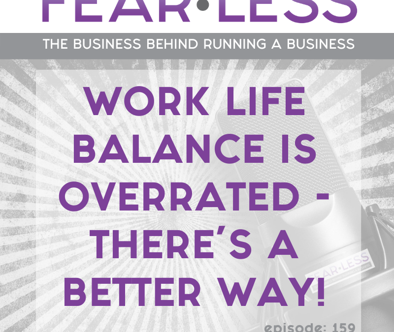 Episode 159 – Work Life Balance is Overrated – There's A Better Way!